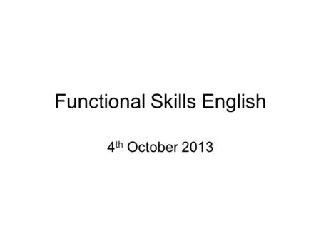 Functional Skills English 4 th October 2013. Aims of the Session To increase candidates understanding of the requirements for successful completion of.