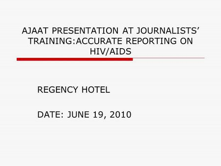AJAAT PRESENTATION AT JOURNALISTS' TRAINING:ACCURATE REPORTING ON HIV/AIDS REGENCY HOTEL DATE: JUNE 19, 2010.