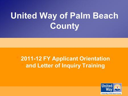 United Way of Palm Beach County 2011-12 FY Applicant Orientation and Letter of Inquiry Training.