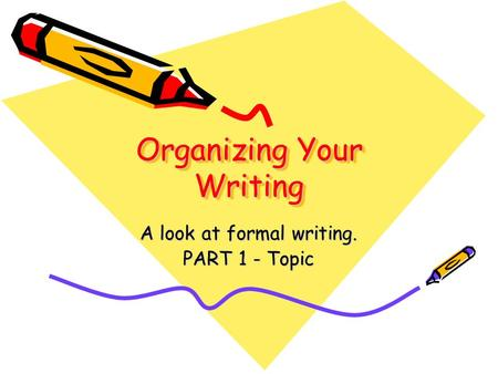 Organizing Your Writing A look at formal writing. PART 1 - Topic.