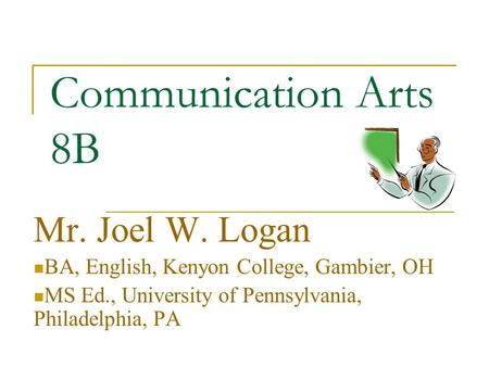 Communication Arts 8B Mr. Joel W. Logan BA, English, Kenyon College, Gambier, OH MS Ed., University of Pennsylvania, Philadelphia, PA.
