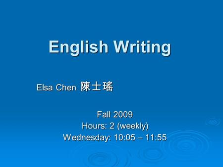 English Writing Elsa Chen 陳士瑤 Fall 2009 Hours: 2 (weekly) Wednesday: 10:05 – 11:55.