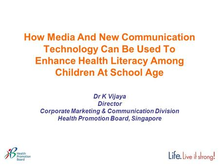How Media And New Communication Technology Can Be Used To Enhance Health Literacy Among Children At School Age Dr K Vijaya Director Corporate Marketing.