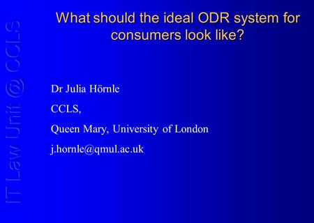 What should the ideal ODR system for consumers look like? Dr Julia Hörnle CCLS, Queen Mary, University of London