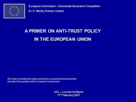European Commission – Directorate General for Competition Dr. K. Mehta, Director, Cartels A PRIMER ON ANTI-TRUST POLICY IN THE EUROPEAN UNION UCL – Louvain-la-Neuve.