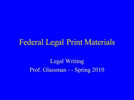 Federal Legal Print Materials Legal Writing Prof. Glassman - - Spring 2010.