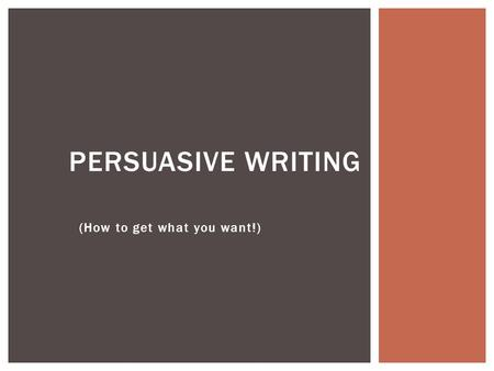 "(How to get what you want!) PERSUASIVE WRITING.  ""Persuade"" is a verb or action word  It means ""to cause someone to do something or believe something."