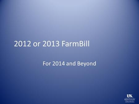 2012 or 2013 FarmBill For 2014 and Beyond. Signed Feb 7, 2014 2 years late 956 Billion over 10 years Farm Bill is a mis-nomer.