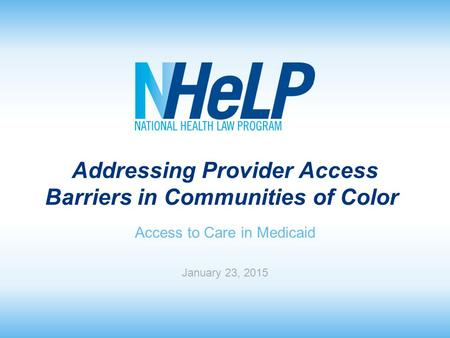 Addressing Provider Access Barriers in Communities of Color Access to Care in Medicaid January 23, 2015.
