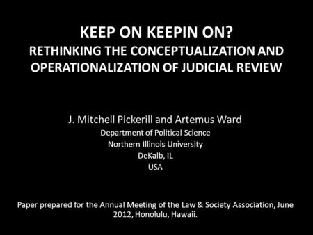 KEEP ON KEEPIN ON? RETHINKING THE CONCEPTUALIZATION AND OPERATIONALIZATION OF JUDICIAL REVIEW J. Mitchell Pickerill and Artemus Ward Department of Political.