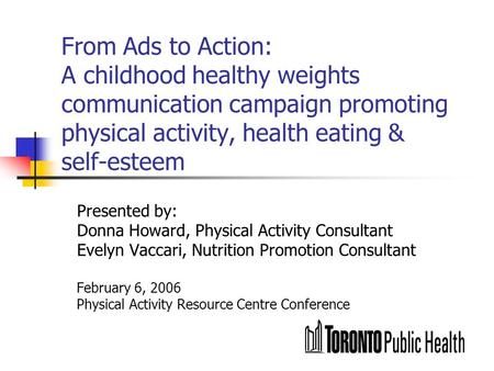 From Ads to Action: A childhood healthy weights communication campaign promoting physical activity, health eating & self-esteem Presented by: Donna Howard,