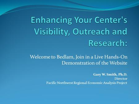 Welcome to Bedlam, Join in a Live Hands-On Demonstration of the Website Gary W. Smith, Ph.D. Director Pacific Northwest Regional Economic Analysis Project.
