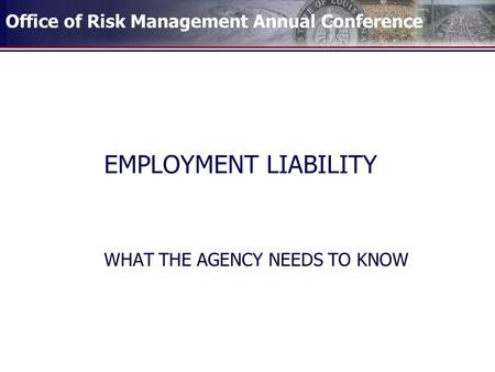 Office of Risk Management Annual Conference EMPLOYMENT LIABILITY WHAT THE AGENCY NEEDS TO KNOW.