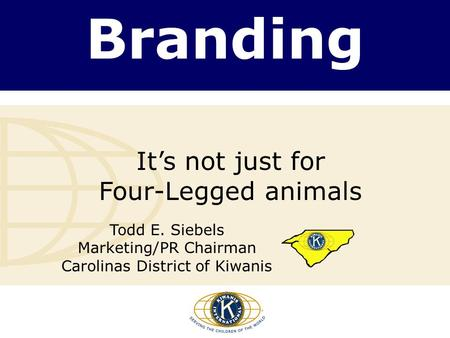 Branding It's not just for Four-Legged animals Todd E. Siebels Marketing/PR Chairman Carolinas District of Kiwanis.