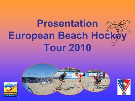 Presentation European Beach Hockey Tour 2010. A brief history of Beach Hockey History of Beach Hockey Beach Hockey started in 2004 and has grown in a.