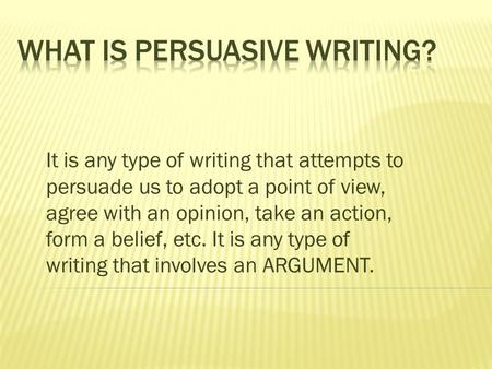 It is any type of writing that attempts to persuade us to adopt a point of view, agree with an opinion, take an action, form a belief, etc. It is any type.