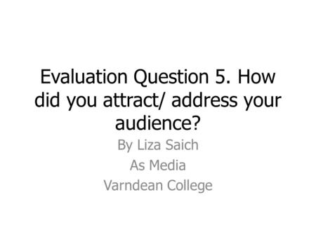Evaluation Question 5. How did you attract/ address your audience? By Liza Saich As Media Varndean College.
