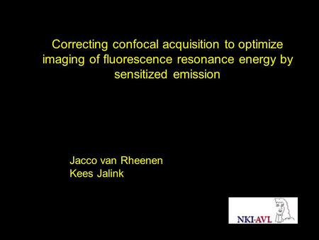 Correcting confocal acquisition to optimize imaging of fluorescence resonance energy by sensitized emission Jacco van Rheenen Kees Jalink.