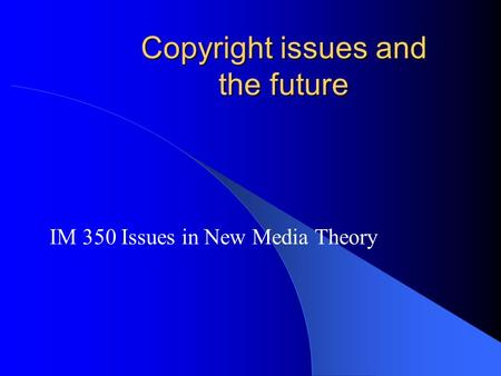 Copyright issues and the future IM 350 Issues in New Media Theory.