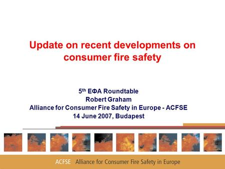 1 Update on recent developments on consumer fire safety 5 th EФA Roundtable Robert Graham Alliance for Consumer Fire Safety in Europe - ACFSE 14 June 2007,