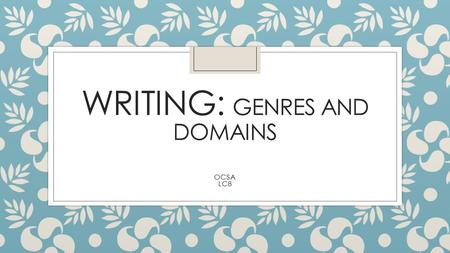 WRITING: GENRES AND DOMAINS OCSA LC8. Genres of Writing: Three Domains Narrative Purpose: Relays a series of events in a story-telling manner Elements.