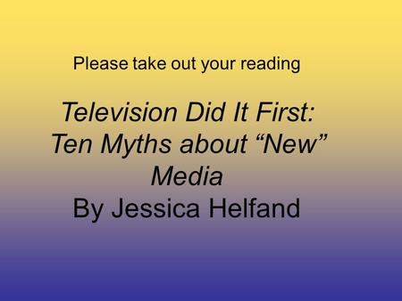 "Please take out your reading Television Did It First: Ten Myths about ""New"" Media By Jessica Helfand."