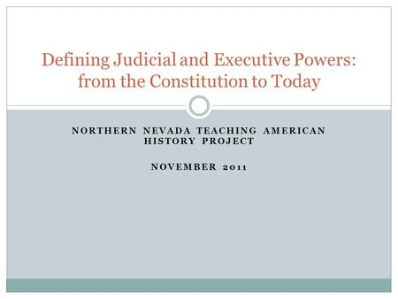 NORTHERN NEVADA TEACHING AMERICAN HISTORY PROJECT NOVEMBER 2011 Defining Judicial and Executive Powers: from the Constitution to Today.