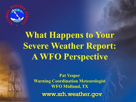 What Happens to Your Severe Weather Report: A WFO Perspective Pat Vesper Warning Coordination Meteorologist WFO Midland, TX.