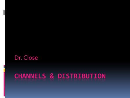 "Dr. Close. Introduction to Channels (1)  Channel: firms handling goods between production and consumption (Wal-Mart)  Importance:  Toughest ""P"" to."