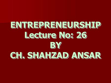ENTREPRENEURSHIP Lecture No: 26 BY CH. SHAHZAD ANSAR.
