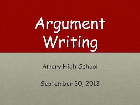 Argument Writing Amory High School September 30, 2013.