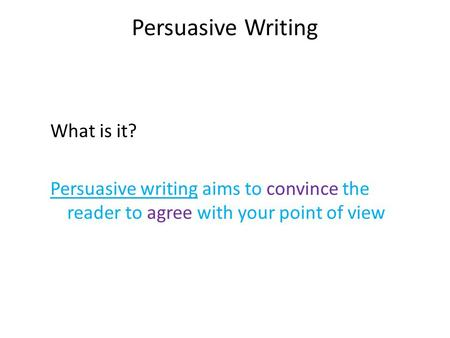 Persuasive Writing What is it? Persuasive writing aims to convince the reader to agree with your point of view.