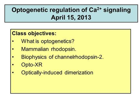 Optogenetic regulation of Ca 2+ signaling April 15, 2013 Class objectives: What is optogenetics? Mammalian rhodopsin. Biophysics of channelrhodopsin-2.