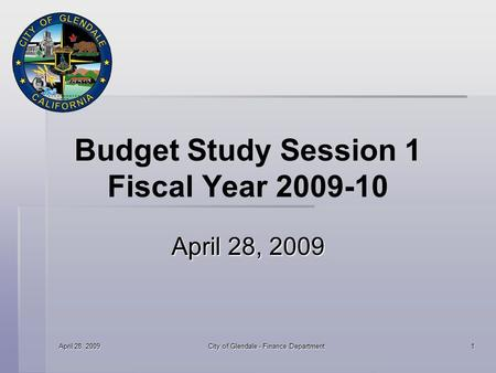April 28, 2009 City of Glendale - Finance Department 1 Budget Study Session 1 Fiscal Year 2009-10 April 28, 2009.
