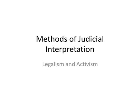 Methods of Judicial Interpretation Legalism and Activism.