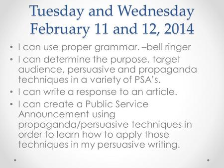 Tuesday and Wednesday February 11 and 12, 2014 I can use proper grammar. –bell ringer I can determine the purpose, target audience, persuasive and propaganda.