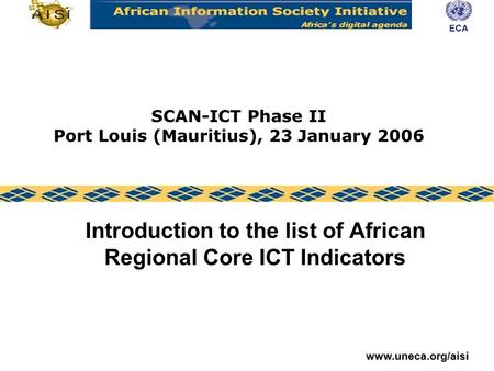Www.uneca.org/aisi SCAN-ICT Phase II Port Louis (Mauritius), 23 January 2006 Introduction to the list of African Regional Core ICT Indicators.