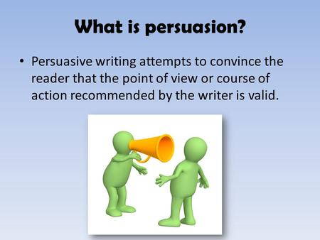 What is persuasion? Persuasive writing attempts to convince the reader that the point of view or course of action recommended by the writer is valid.