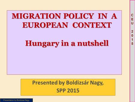 Presentation by Boldizsar Nagy CEU 2015CEU 2015 MIGRATION POLICY IN A EUROPEAN CONTEXT Hungary in a nutshell Presented by Boldizsár Nagy, SPP 2015.
