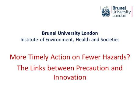 Brunel University London Institute of Environment, Health and Societies More Timely Action on Fewer Hazards? The Links between Precaution and Innovation.