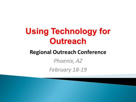 Using Technology for Outreach Regional Outreach Conference Phoenix, AZ February 18-19.