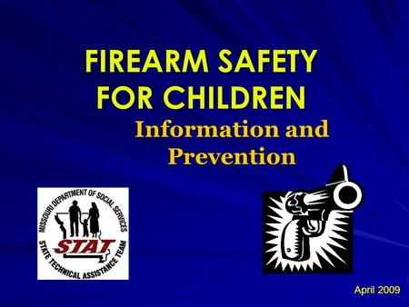 FIREARM SAFETY FOR CHILDREN Information and Prevention April 2009.