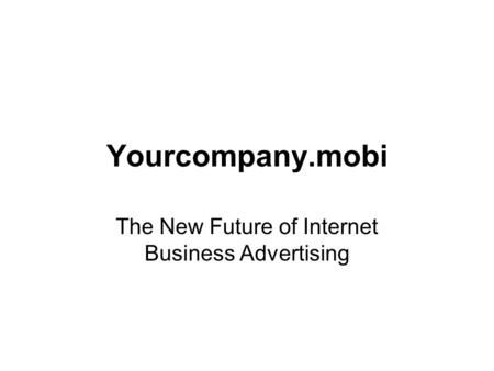 Yourcompany.mobi The New Future of Internet Business Advertising.