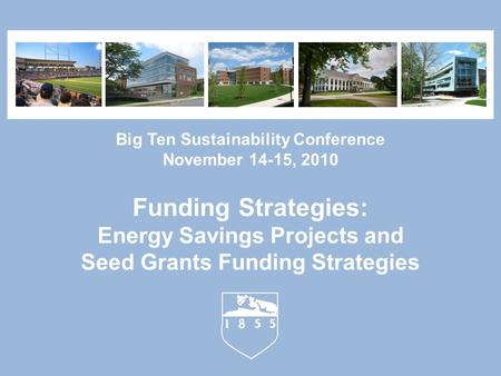 Big Ten Sustainability Conference November 14-15, 2010 Funding Strategies: Energy Savings Projects and Seed Grants Funding Strategies.