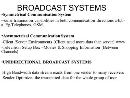 BROADCAST SYSTEMS Symmetrical Communication System – same trasmission capabilities in both communication directions a-b,b- a. Eg.Telephones, GSM Asymmetrical.