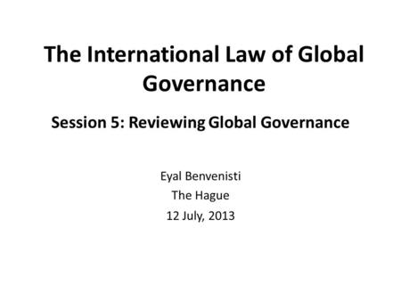 The International Law of Global Governance Session 5: Reviewing Global Governance Eyal Benvenisti The Hague 12 July, 2013.