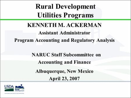 Rural Development Utilities Programs KENNETH M. ACKERMAN Assistant Administrator Program Accounting and Regulatory Analysis NARUC Staff Subcommittee on.
