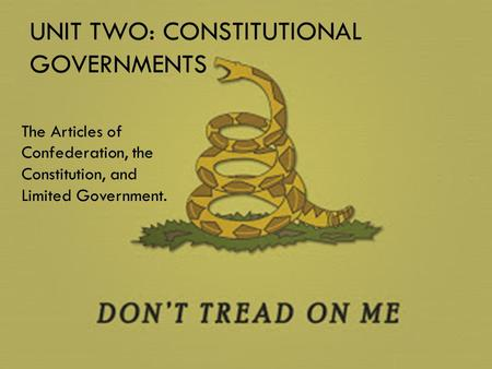 UNIT TWO: CONSTITUTIONAL GOVERNMENTS The Articles of Confederation, the Constitution, and Limited Government.