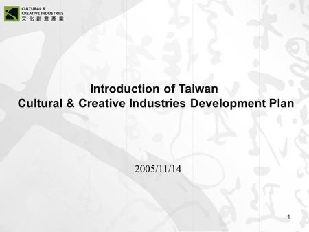 1 Introduction of Taiwan Cultural & Creative Industries Development Plan 2005/11/14.