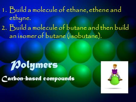 Polymers Carbon-based compounds 1.Build a molecule of ethane, ethene and ethyne. 2.Build a molecule of butane and then build an isomer of butane (isobutane).